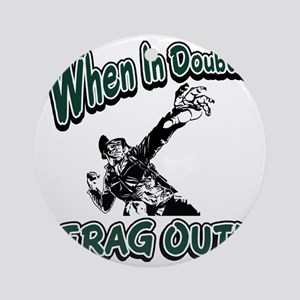 When In Doubt...Frag Out! Round Ornament