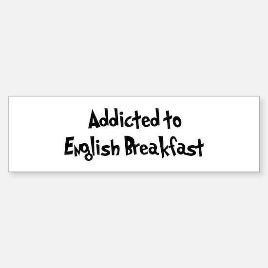 Addicted to English Breakfast Bumper Bumper Bumper Sticker