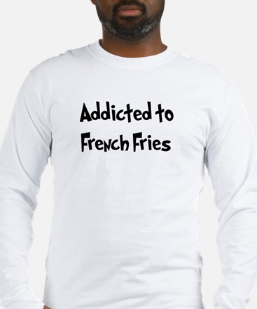 Addicted to French Fries Long Sleeve T-Shirt