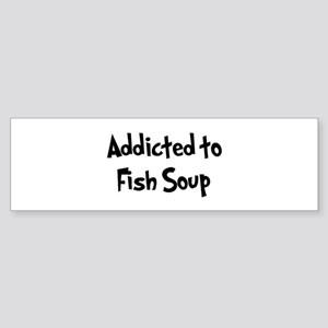 Addicted to Fish Soup Bumper Sticker