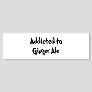 Addicted to Ginger Ale Bumper Sticker