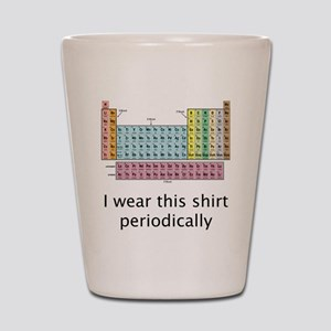 I Wear This Shirt Periodically Shot Glass