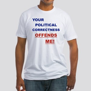 YOUR POLITICAL CORRECTNESS OFFENDS  Fitted T-Shirt