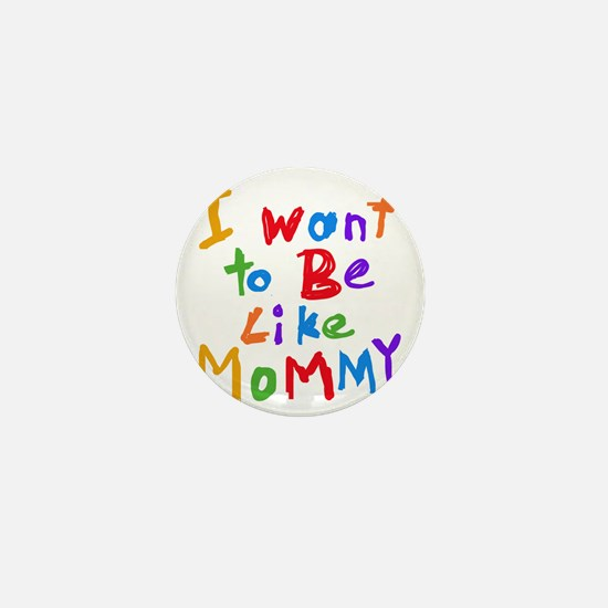 Want to be like Mommy Mini Button