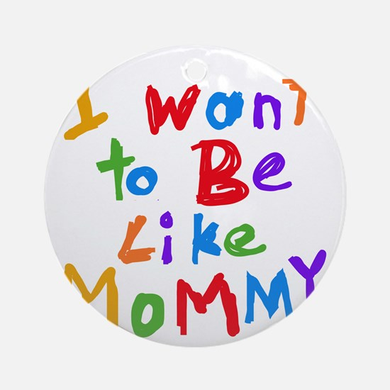 Want to be like Mommy Round Ornament