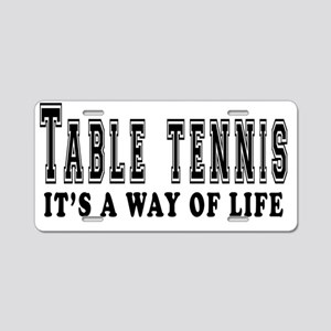 Table Tennis Its A Way Of L Aluminum License Plate
