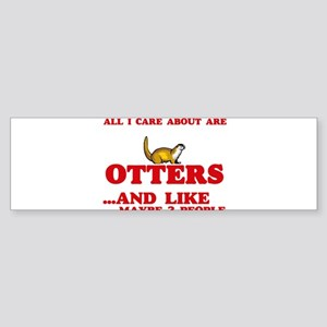 All I care about are Otters Bumper Sticker