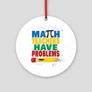 Math Teachers Have Problems Round Ornament