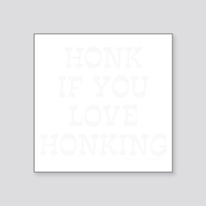 "HONK IF YOU LOVE HONKING T- Square Sticker 3"" x 3"""