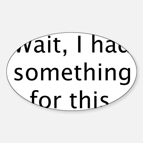 I had something for this Sticker (Oval)