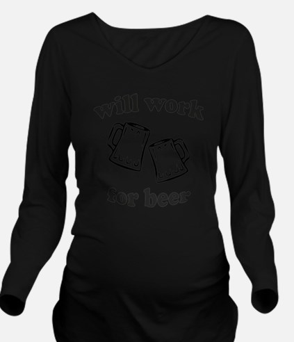 Will work for beer Long Sleeve Maternity T-Shirt