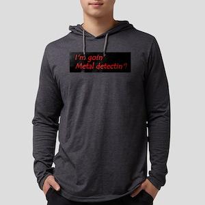 Im Goin Metal Detectin! Long Sleeve T-Shirt