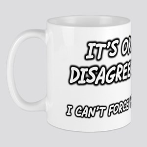 ok-to-disagree-with-me-cant-force-you-t Mug