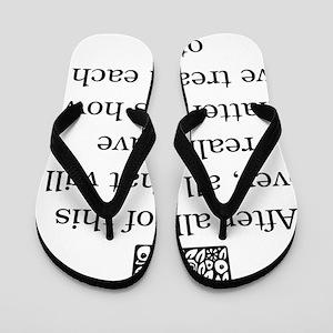 HOW WE TREAT EACHOTHER Flip Flops