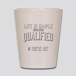 Life is Simple: Youre Either Qualified  Shot Glass