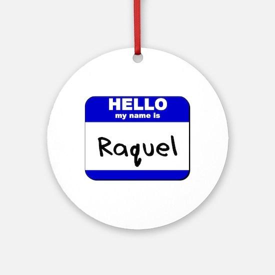 hello my name is raquel  Ornament (Round)