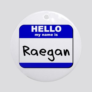 hello my name is raegan  Ornament (Round)