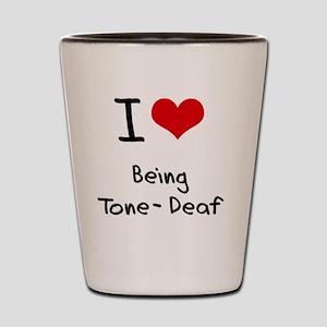 I love Being Tone-Deaf Shot Glass