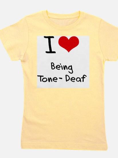 I love Being Tone-Deaf Girl's Tee