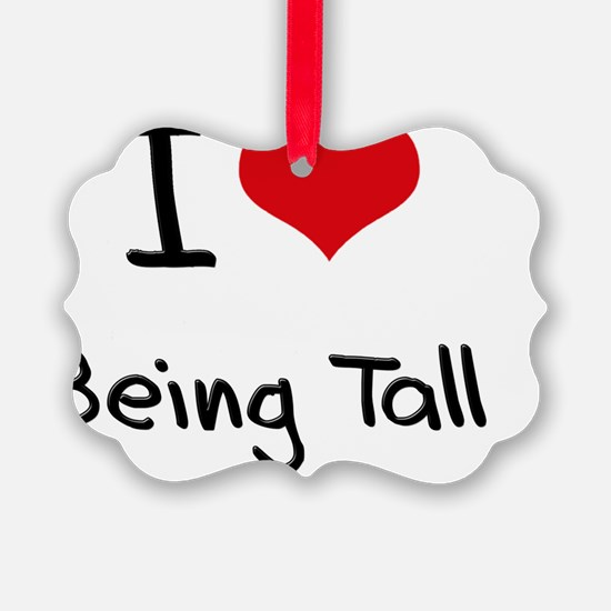 I love Being Tall Ornament