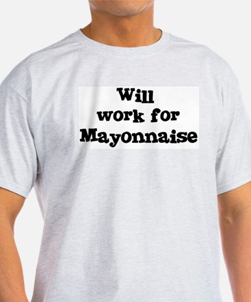 Will work for Mayonnaise T-Shirt