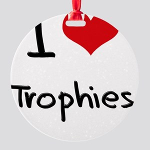 I love Trophies Round Ornament