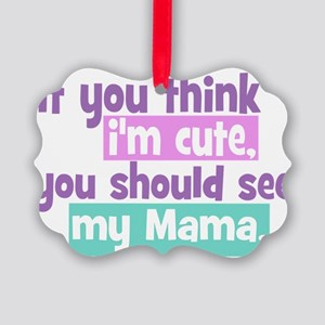 If You Think Im Cute - Mama Picture Ornament
