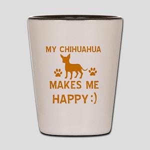 My Chihuahua Makes Me Happy Shot Glass