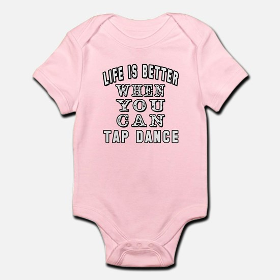 Life Is Better When You Can Tap Dance Infant Bodys