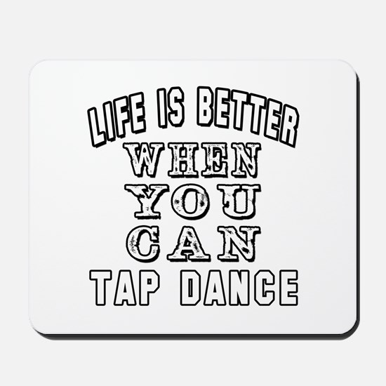 Life Is Better When You Can Tap Dance Mousepad