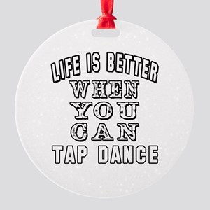 Life Is Better When You Can Tap Dance Round Orname