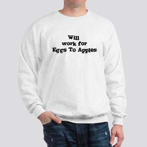 Will work for Eggs To Apples Sweatshirt