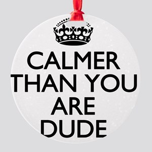 Calmer than you are Dude Round Ornament