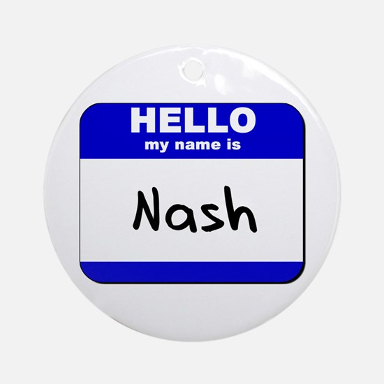 hello my name is nash  Ornament (Round)