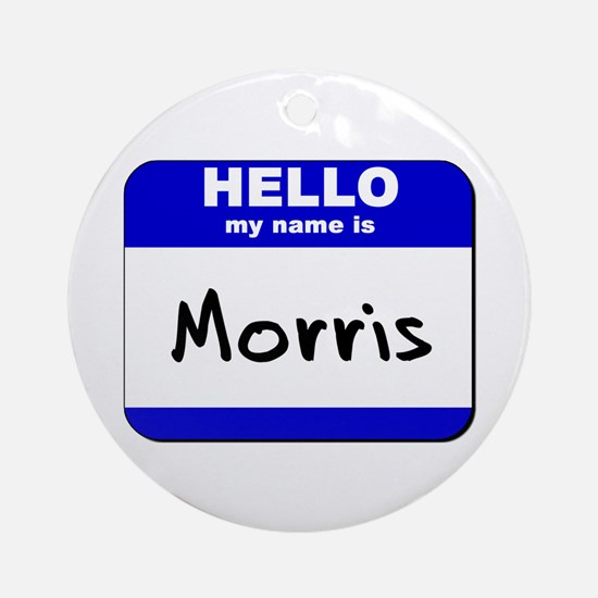 hello my name is morris  Ornament (Round)
