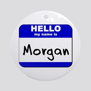 hello my name is morgan  Ornament (Round)