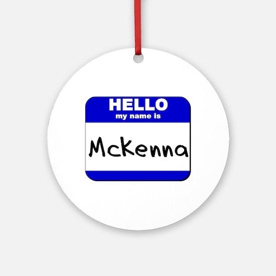 hello my name is mckenna  Ornament (Round)