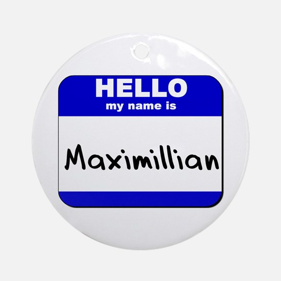 hello my name is maximillian  Ornament (Round)