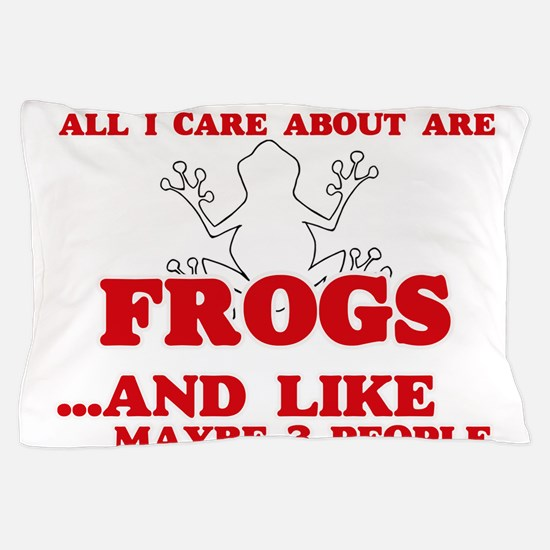 All I care about are Frogs Pillow Case