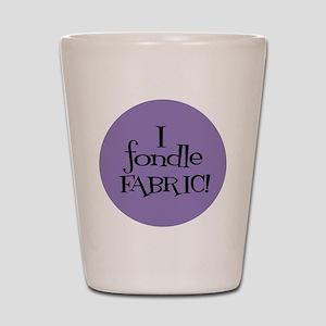 Sew Sassy - I Fondle Fabric! Shot Glass