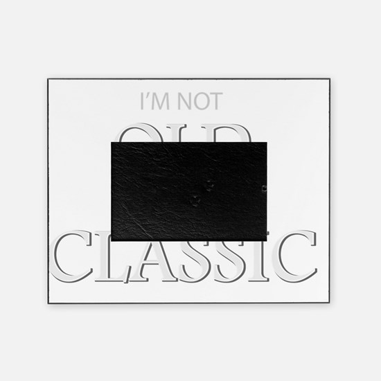 Im not OLD, Im a CLASSIC Picture Frame