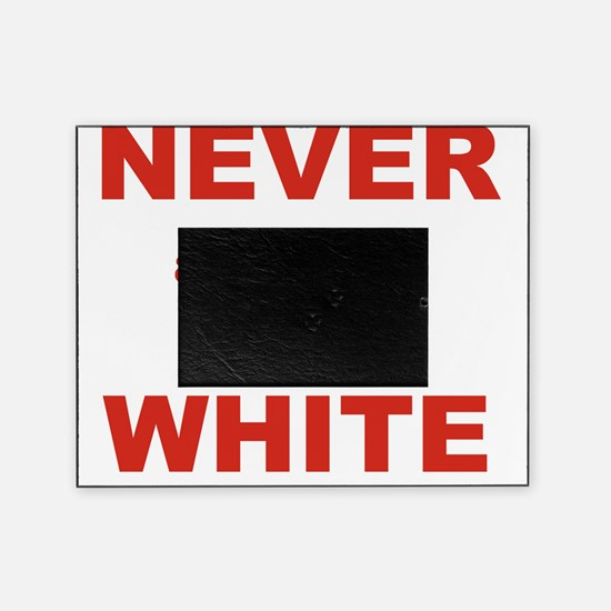 NEVER APOLOGIZE FOR BEING WHITE Picture Frame