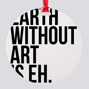 Earth Without Art is Eh. Round Ornament