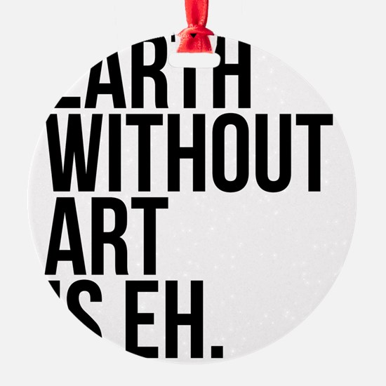 Earth Without Art is Eh. Ornament