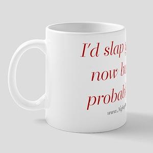 I'd Slap You Right Now But You'd Probab Mug