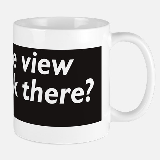 Hows the view? Mug