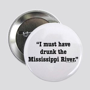 I Must Have Drunk the Mississippi River Button