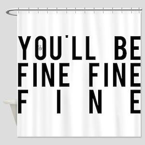 You'll Be Fine, Fine, Fine Shower Curtain