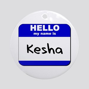 hello my name is kesha  Ornament (Round)