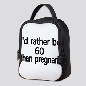 Id rather be 60 than pregnant Neoprene Lunch Bag